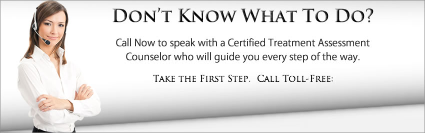 Don't Know What to Do? Call Now to speak with a Certified Treatment Assesment Counselor who will help you.